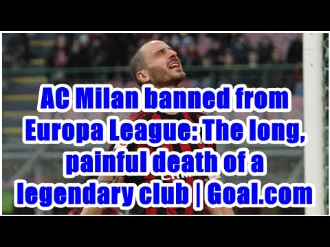 AC Milan banned from Europa League: The long, painful death of a legendary club | Goal.com