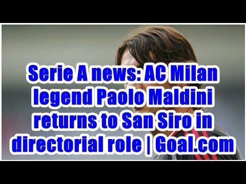 Serie A news: AC Milan legend Paolo Maldini returns to San Siro in directorial role | Goal.com